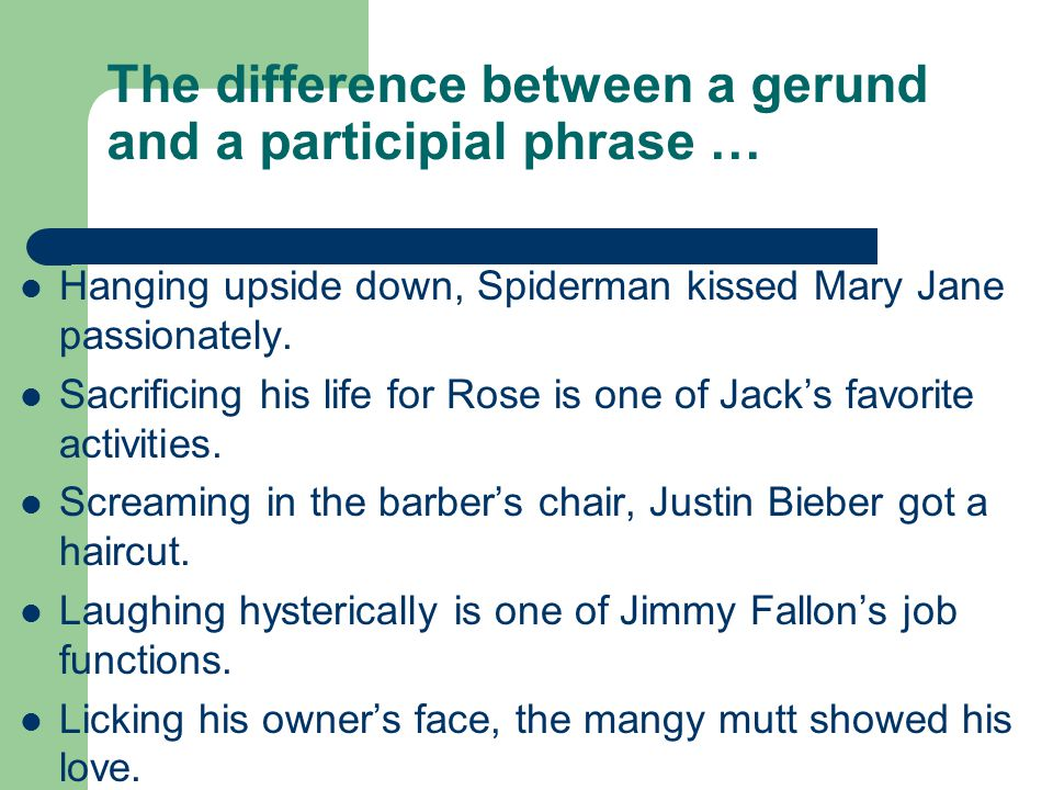 The difference between a gerund and a participial phrase … Hanging upside down, Spiderman kissed Mary Jane passionately. Sacrificing his life for Rose