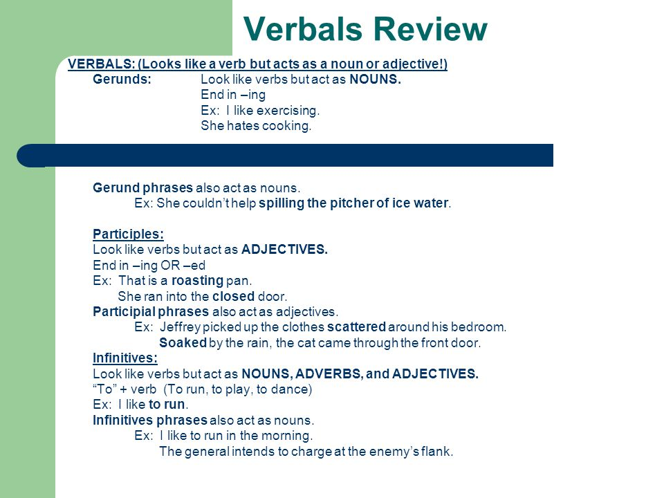 Verbals Review VERBALS: (Looks like a verb but acts as a noun or adjective!) Gerunds:Look like verbs but act as NOUNS. End in –ing Ex: I like exercisi