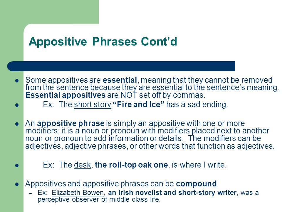 Appositive Phrases Cont'd Some appositives are essential, meaning that they cannot be removed from the sentence because they are essential to the sent