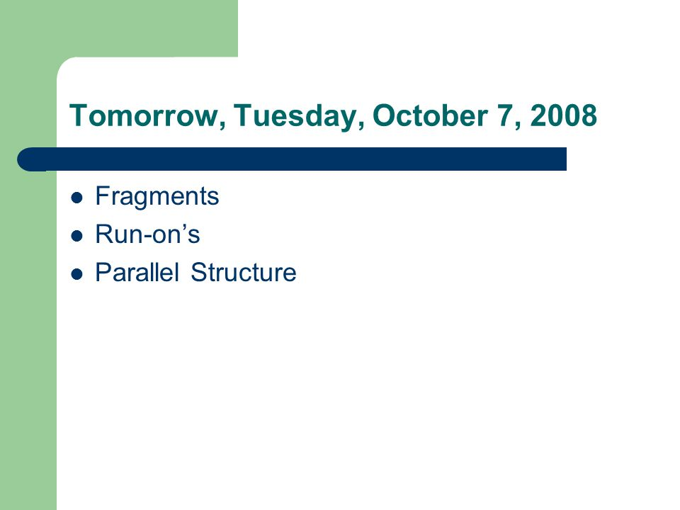 Tomorrow, Tuesday, October 7, 2008 Fragments Run-on's Parallel Structure