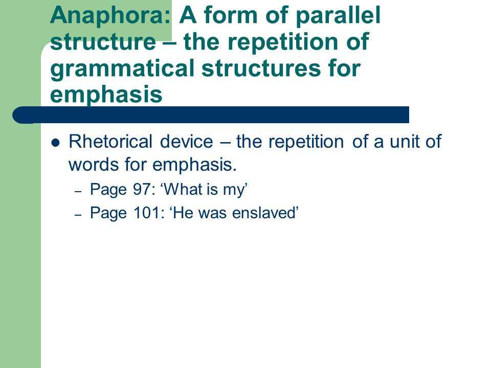 Anaphora: A form of parallel structure – the repetition of grammatical structures for emphasis Rhetorical device – the repetition of a unit of words f