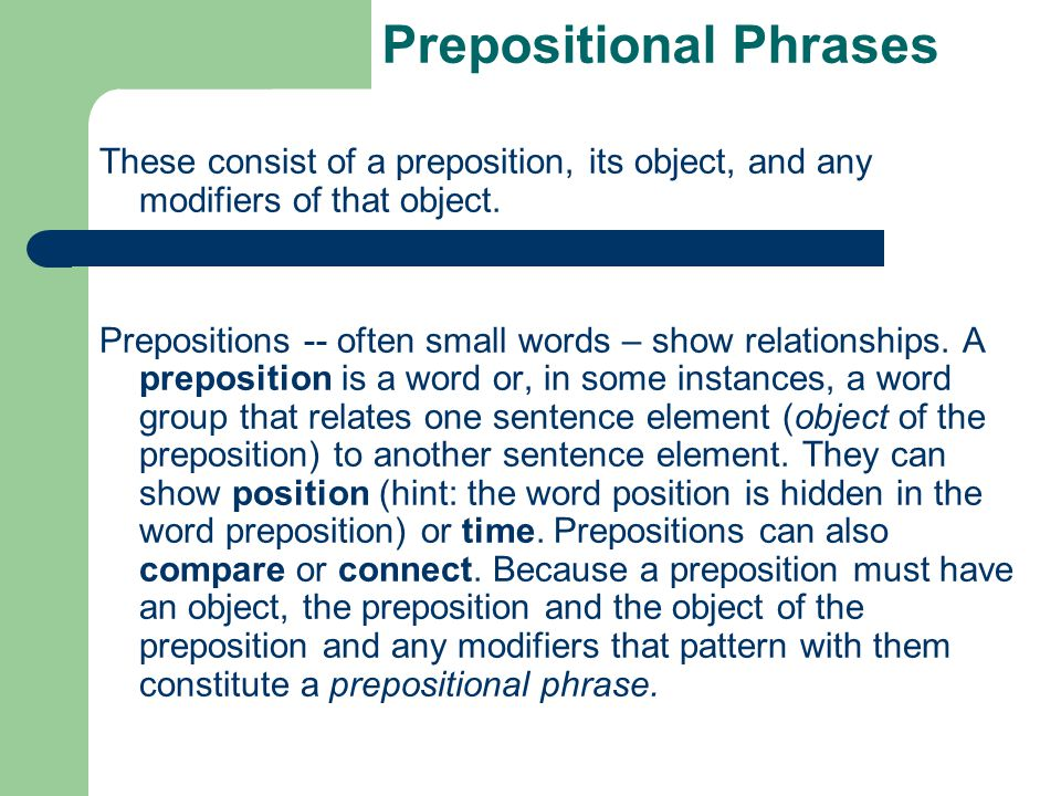 Prepositional Phrases These consist of a preposition, its object, and any modifiers of that object. Prepositions -- often small words – show relations