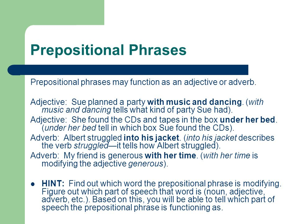Recognizing Prepositions and Objects of Prepositions After each of the following sentences, you'll find listed prepositions in that sentence, the object of each preposition, and the word modified by each prepositional phrase: We looked into the garage and saw a car with stainless-steel wheels.