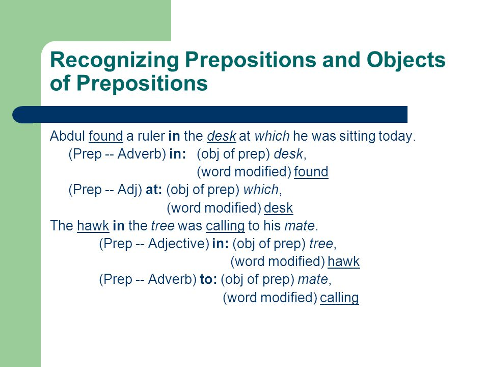 Recognizing Prepositions and Objects of Prepositions Abdul found a ruler in the desk at which he was sitting today. (Prep -- Adverb) in: (obj of prep)