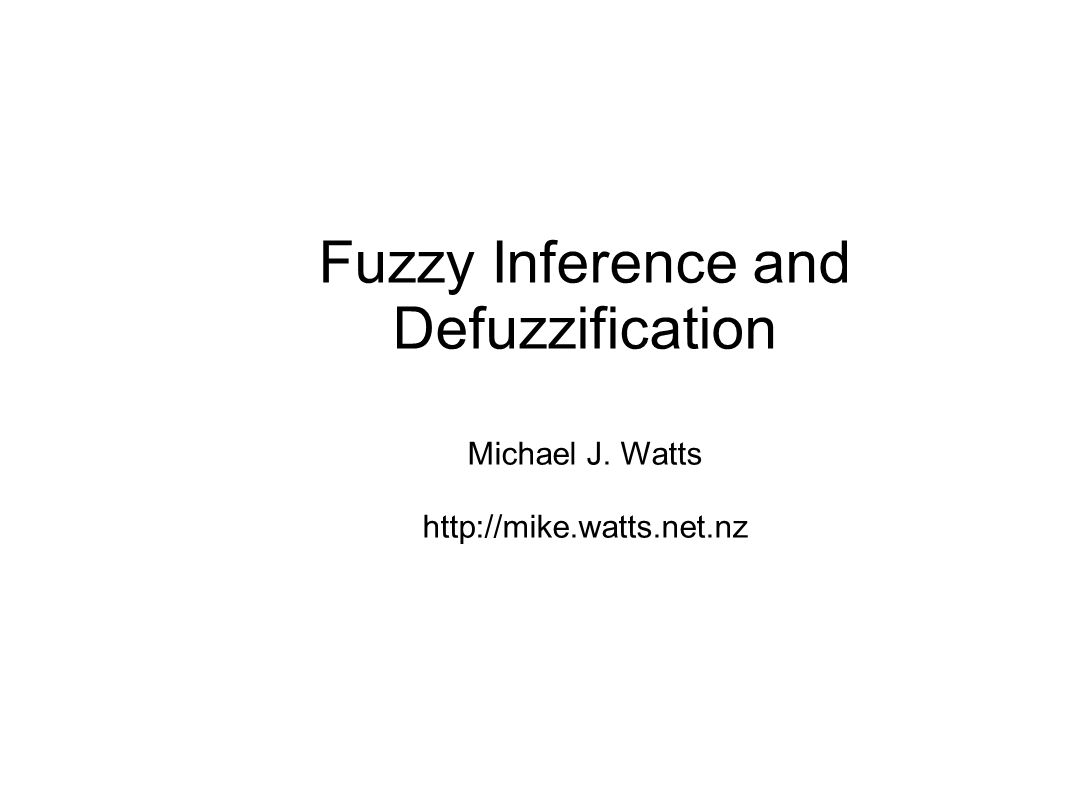 Fuzzy Inference and Defuzzification Michael J. Watts http://mike.watts.net.nz