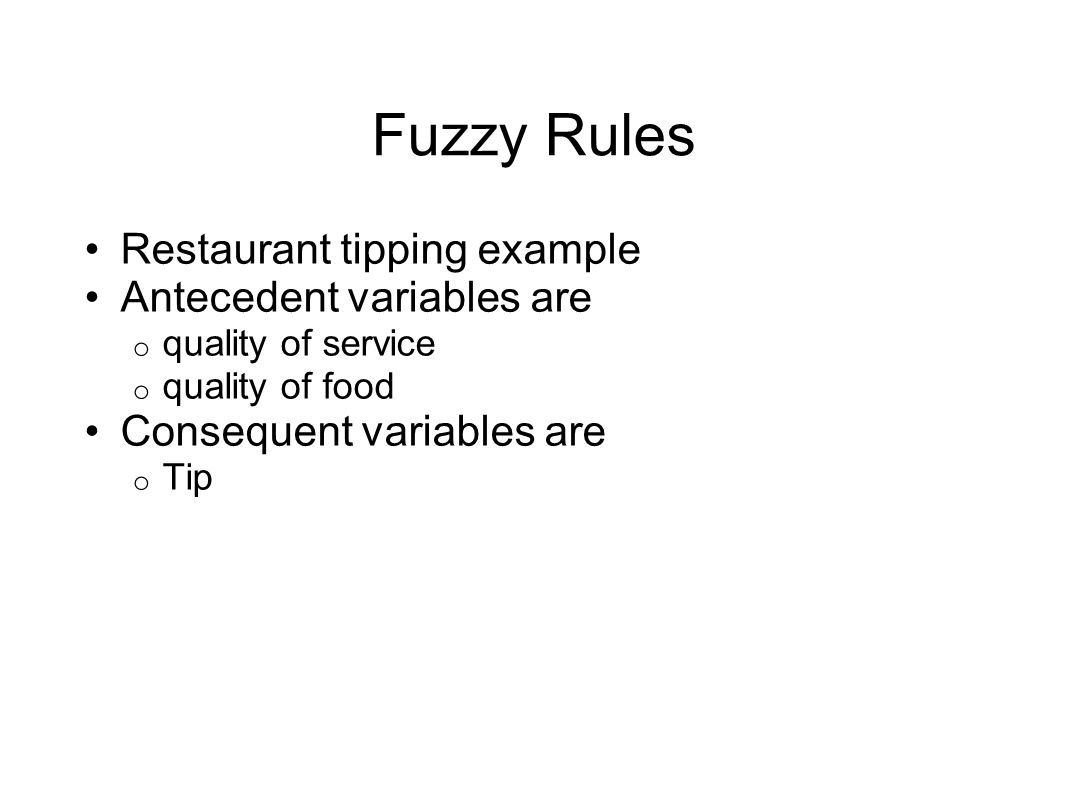 Fuzzy Rules Restaurant tipping example Antecedent variables are o quality of service o quality of food Consequent variables are o Tip