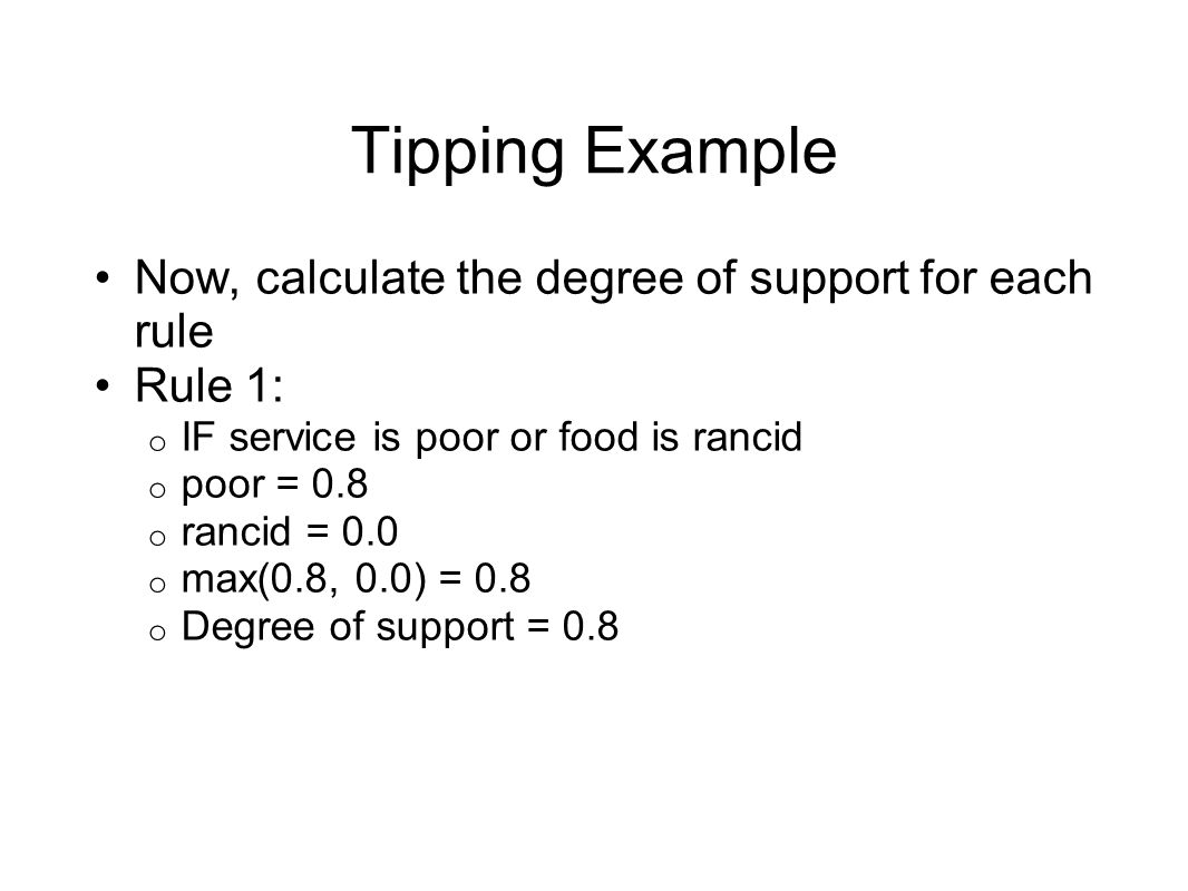 Tipping Example Now, calculate the degree of support for each rule Rule 1: o IF service is poor or food is rancid o poor = 0.8 o rancid = 0.0 o max(0.