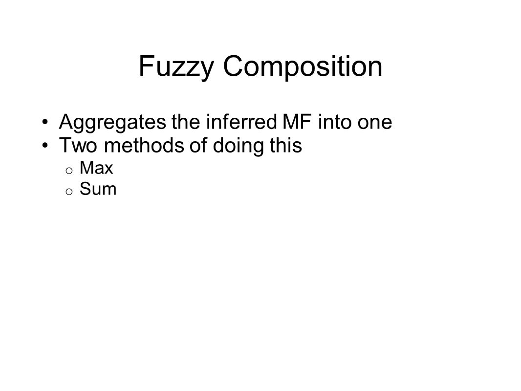 Fuzzy Composition Aggregates the inferred MF into one Two methods of doing this o Max o Sum