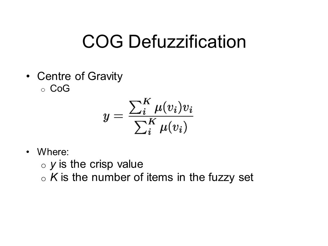 COG Defuzzification Centre of Gravity o CoG Where: o y is the crisp value o K is the number of items in the fuzzy set