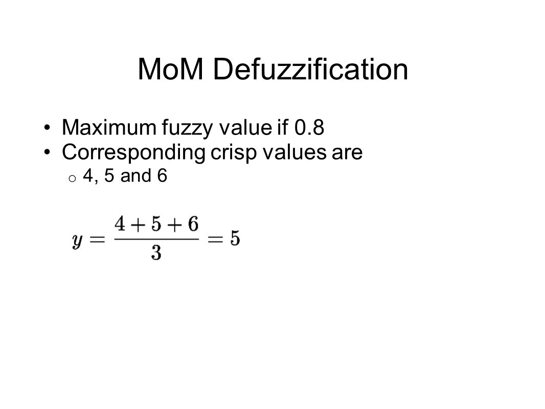 MoM Defuzzification Maximum fuzzy value if 0.8 Corresponding crisp values are o 4, 5 and 6