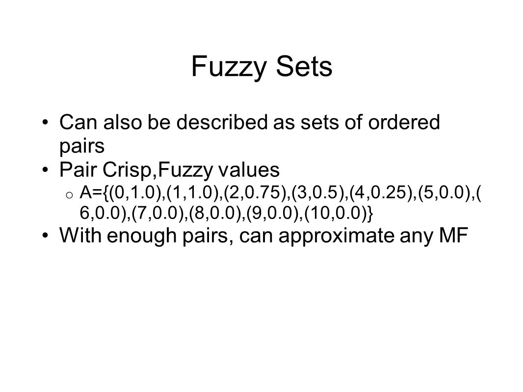 Fuzzy Sets Can also be described as sets of ordered pairs Pair Crisp,Fuzzy values o A={(0,1.0),(1,1.0),(2,0.75),(3,0.5),(4,0.25),(5,0.0),( 6,0.0),(7,0
