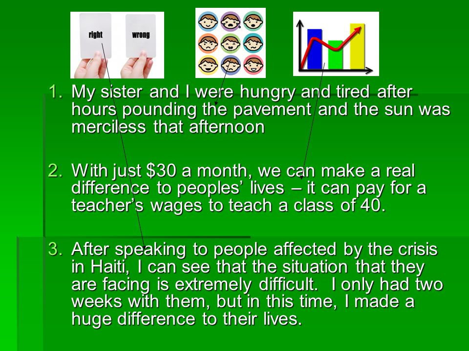1.My sister and I were hungry and tired after hours pounding the pavement and the sun was merciless that afternoon 2.With just $30 a month, we can make a real difference to peoples' lives – it can pay for a teacher's wages to teach a class of 40.