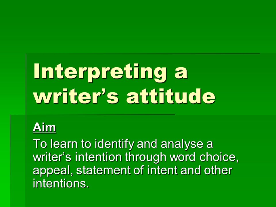 Interpreting a writer ' s attitude Aim To learn to identify and analyse a writer's intention through word choice, appeal, statement of intent and other intentions.