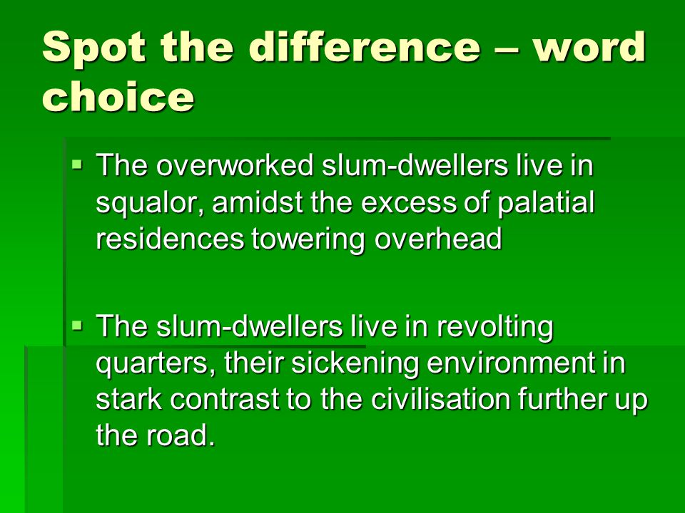 Spot the difference – word choice  The overworked slum-dwellers live in squalor, amidst the excess of palatial residences towering overhead  The slum-dwellers live in revolting quarters, their sickening environment in stark contrast to the civilisation further up the road.