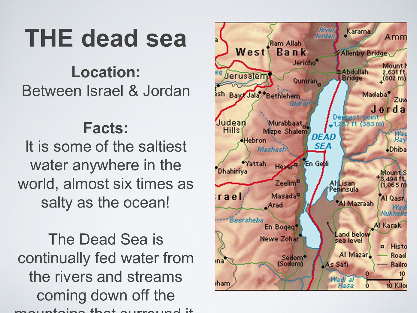 THE dead sea Location: Between Israel & Jordan Facts: It is some of the saltiest water anywhere in the world, almost six times as salty as the ocean.