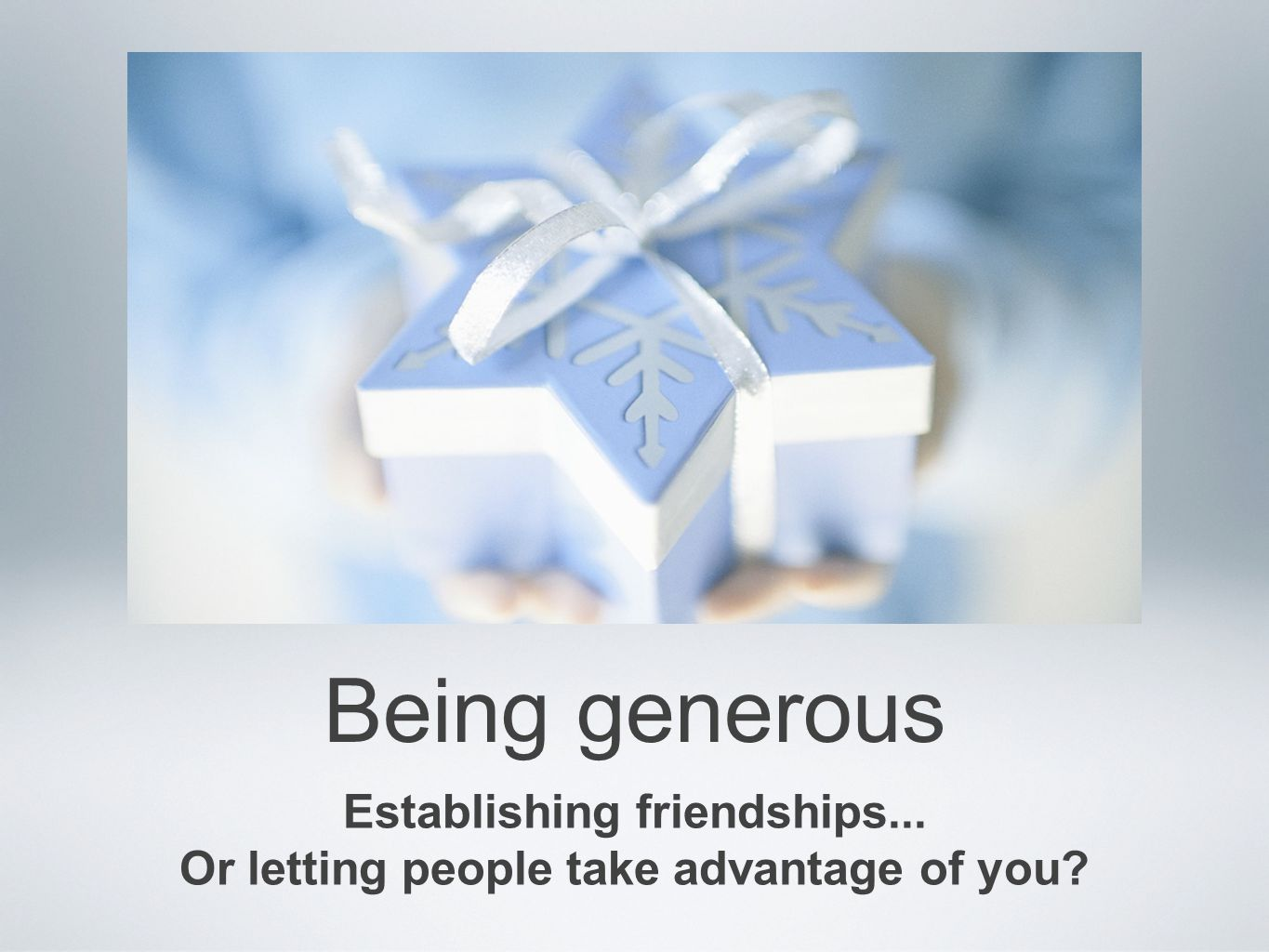 Being generous Establishing friendships... Or letting people take advantage of you