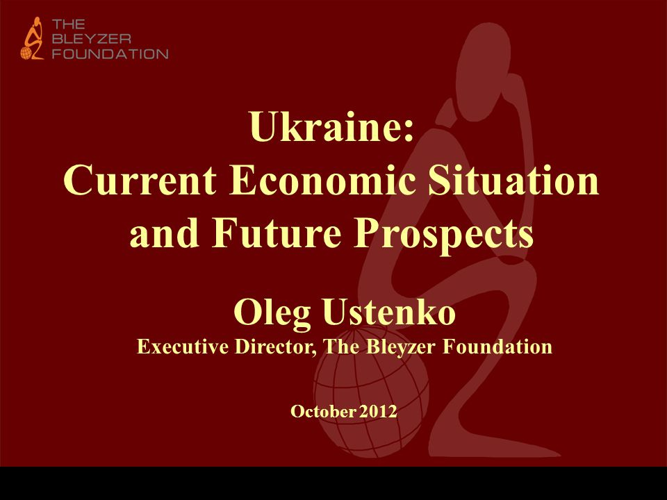 Ukraine: Current Economic Situation and Future Prospects Oleg Ustenko Executive Director, The Bleyzer Foundation October 2012