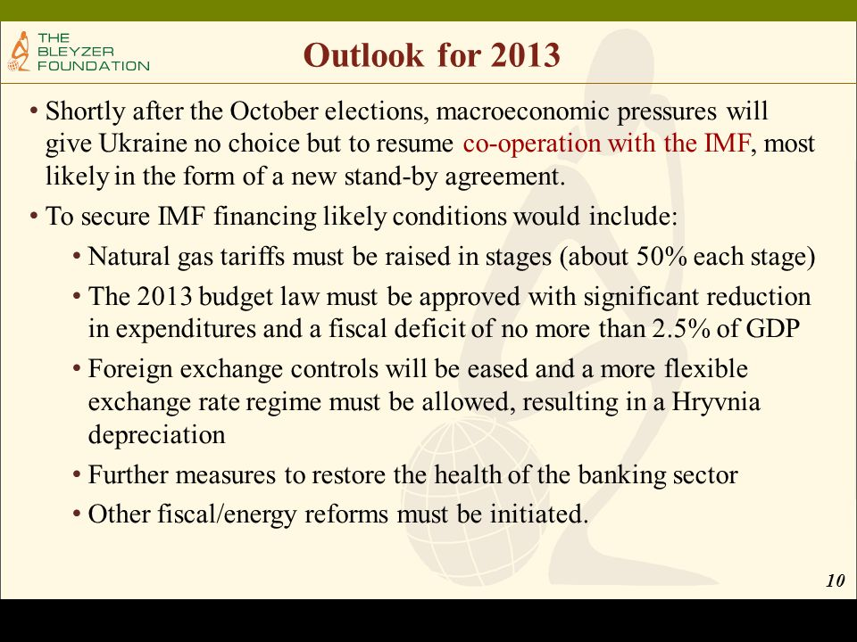 Outlook for 2013 Shortly after the October elections, macroeconomic pressures will give Ukraine no choice but to resume co-operation with the IMF, most likely in the form of a new stand-by agreement.