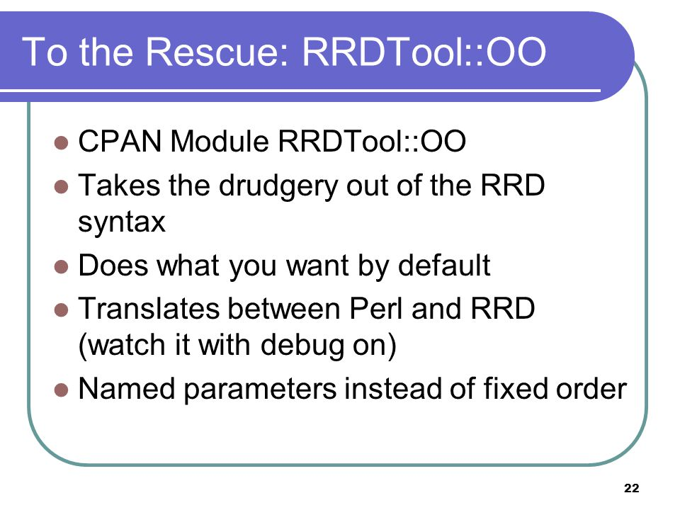 22 To the Rescue: RRDTool::OO CPAN Module RRDTool::OO Takes the drudgery out of the RRD syntax Does what you want by default Translates between Perl and RRD (watch it with debug on) Named parameters instead of fixed order