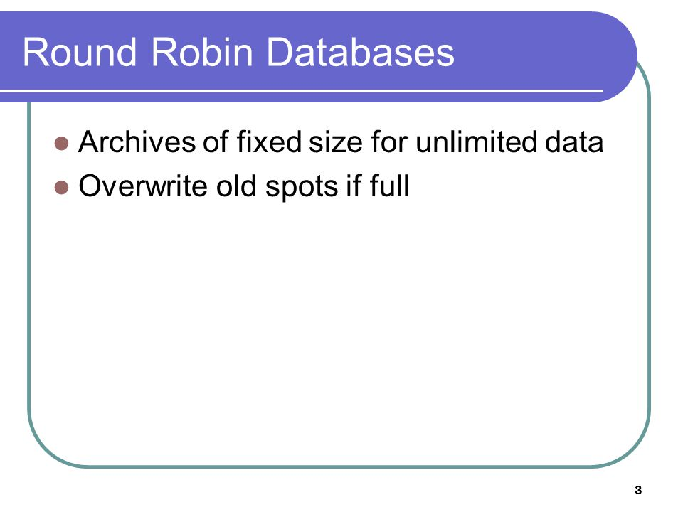 3 Round Robin Databases Archives of fixed size for unlimited data Overwrite old spots if full
