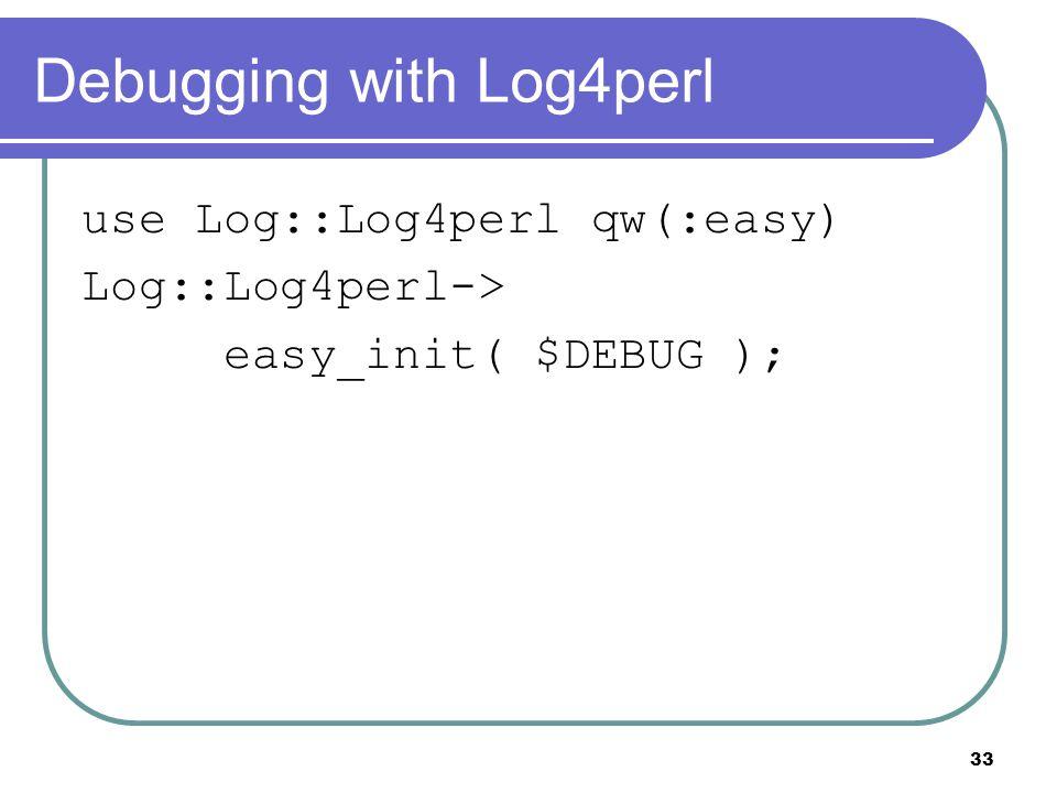 33 Debugging with Log4perl use Log::Log4perl qw(:easy) Log::Log4perl-> easy_init( $DEBUG );