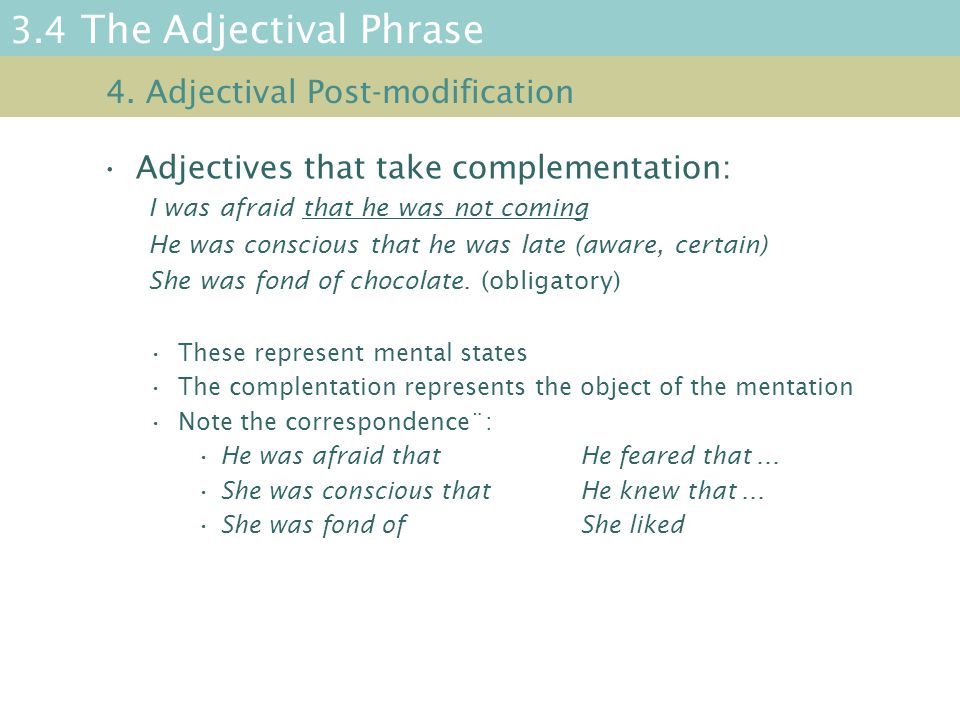 3.4 The Adjectival Phrase Adjectives that take complementation: I was afraid that he was not coming He was conscious that he was late (aware, certain) She was fond of chocolate.