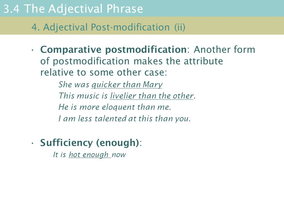 3.4 The Adjectival Phrase Comparative postmodification: Another form of postmodification makes the attribute relative to some other case: She was quicker than Mary This music is livelier than the other.
