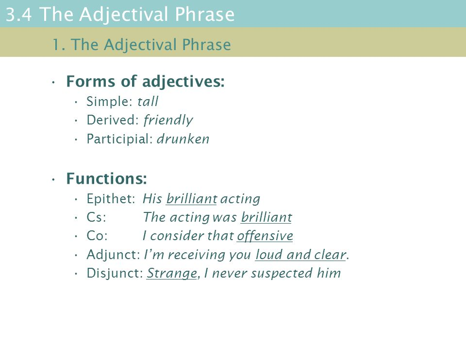 3.4 The Adjectival Phrase Forms of adjectives: Simple: tall Derived: friendly Participial: drunken Functions: Epithet: His brilliant acting Cs: The acting was brilliant Co: I consider that offensive Adjunct: I'm receiving you loud and clear.