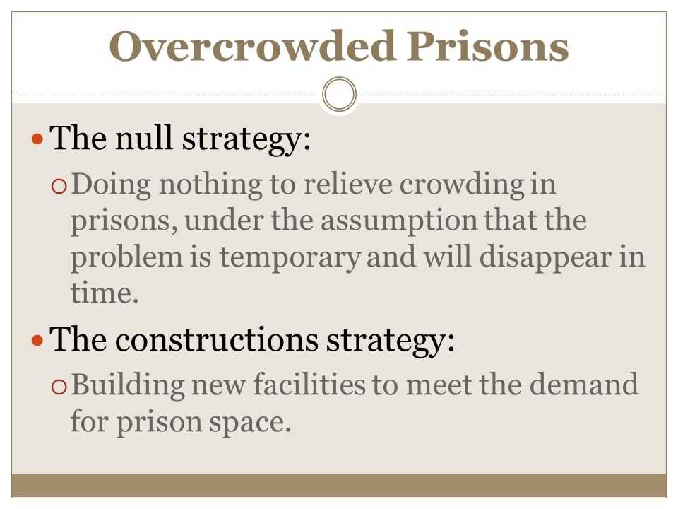 Overcrowded Prisons The null strategy:  Doing nothing to relieve crowding in prisons, under the assumption that the problem is temporary and will disappear in time.