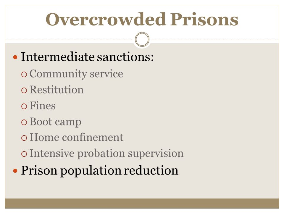 Overcrowded Prisons Intermediate sanctions:  Community service  Restitution  Fines  Boot camp  Home confinement  Intensive probation supervision Prison population reduction