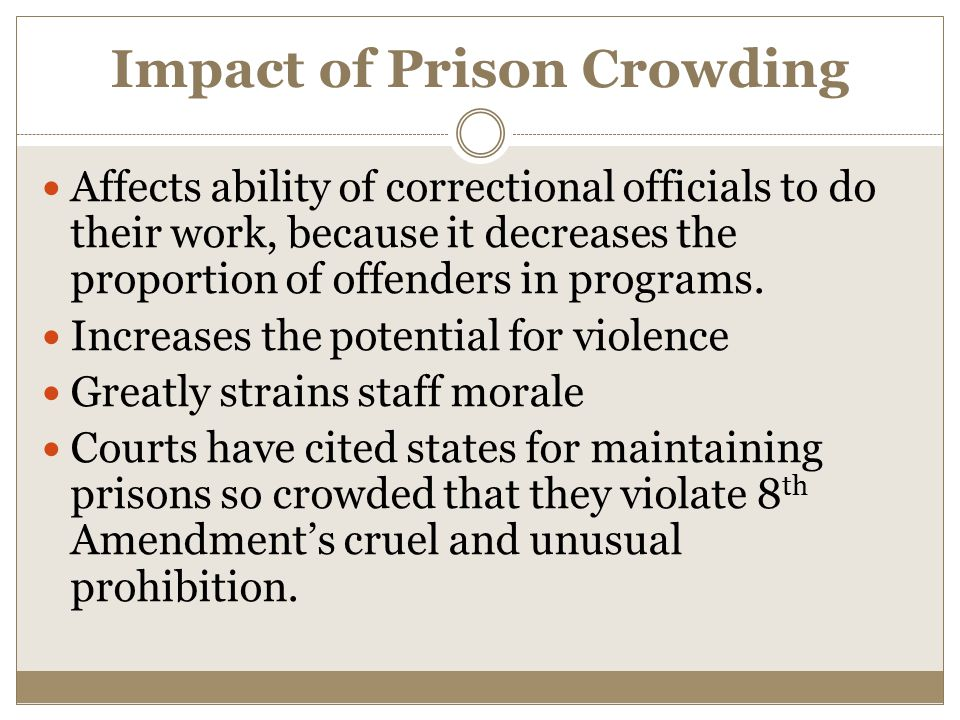 Impact of Prison Crowding Affects ability of correctional officials to do their work, because it decreases the proportion of offenders in programs.