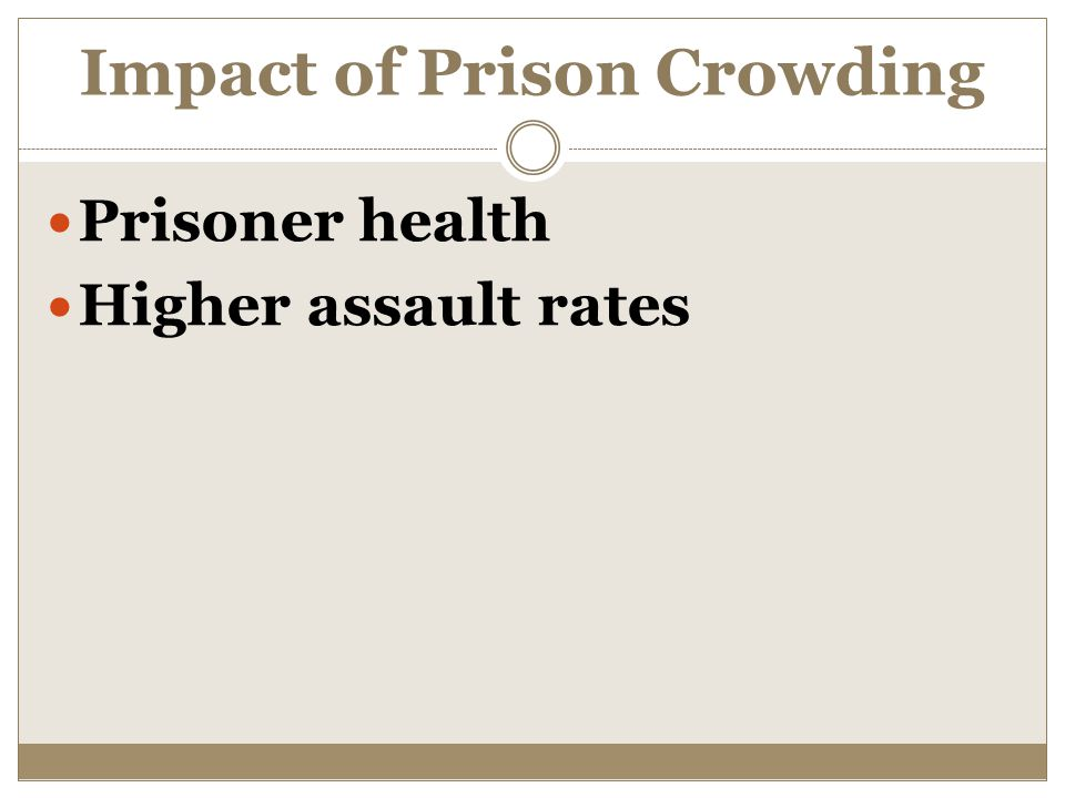 Impact of Prison Crowding Prisoner health Higher assault rates