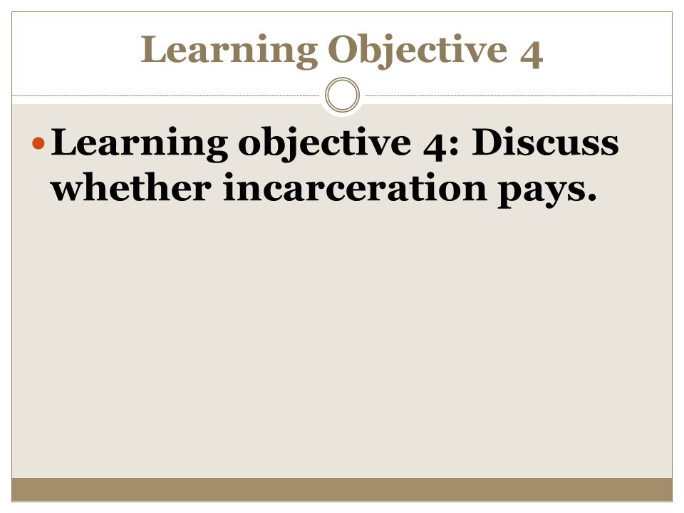 Learning Objective 4 Learning objective 4: Discuss whether incarceration pays.