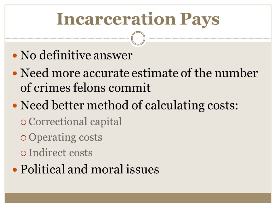 Incarceration Pays No definitive answer Need more accurate estimate of the number of crimes felons commit Need better method of calculating costs:  Correctional capital  Operating costs  Indirect costs Political and moral issues