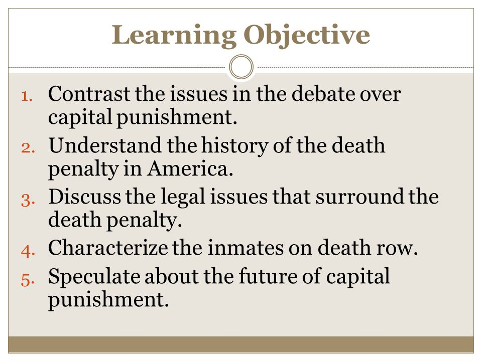 Learning Objective 1. Contrast the issues in the debate over capital punishment.
