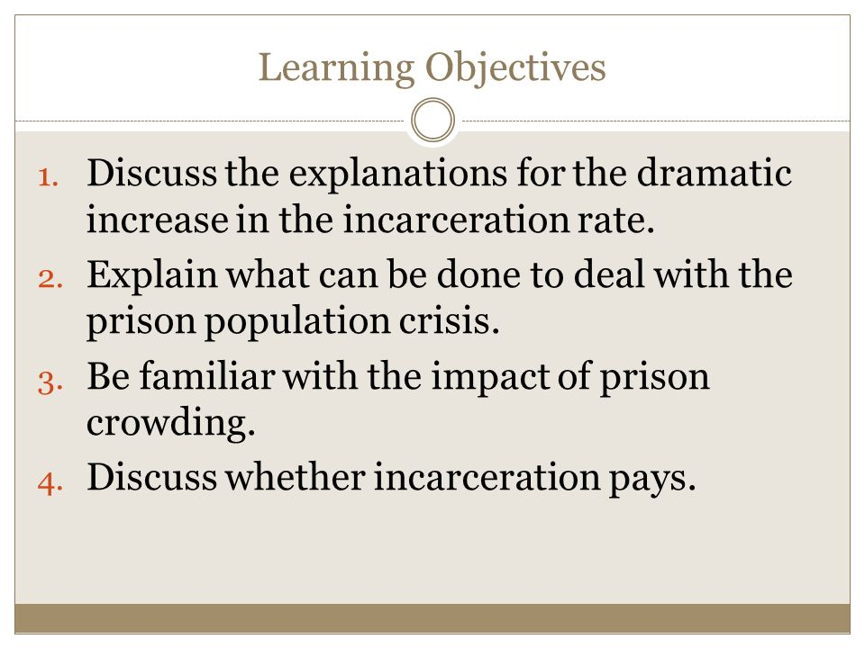 Learning Objectives 1. Discuss the explanations for the dramatic increase in the incarceration rate. 2. Explain what can be done to deal with the pris