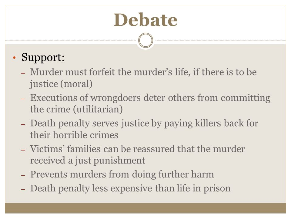 Debate Support: – Murder must forfeit the murder's life, if there is to be justice (moral) – Executions of wrongdoers deter others from committing the