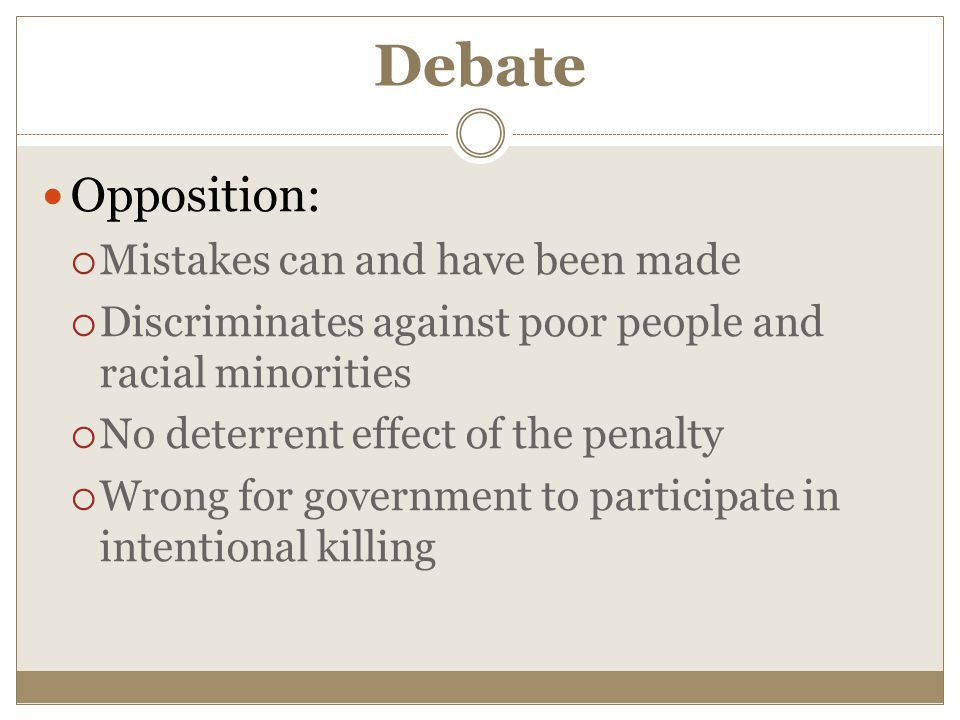 Debate Opposition:  Mistakes can and have been made  Discriminates against poor people and racial minorities  No deterrent effect of the penalty  Wrong for government to participate in intentional killing