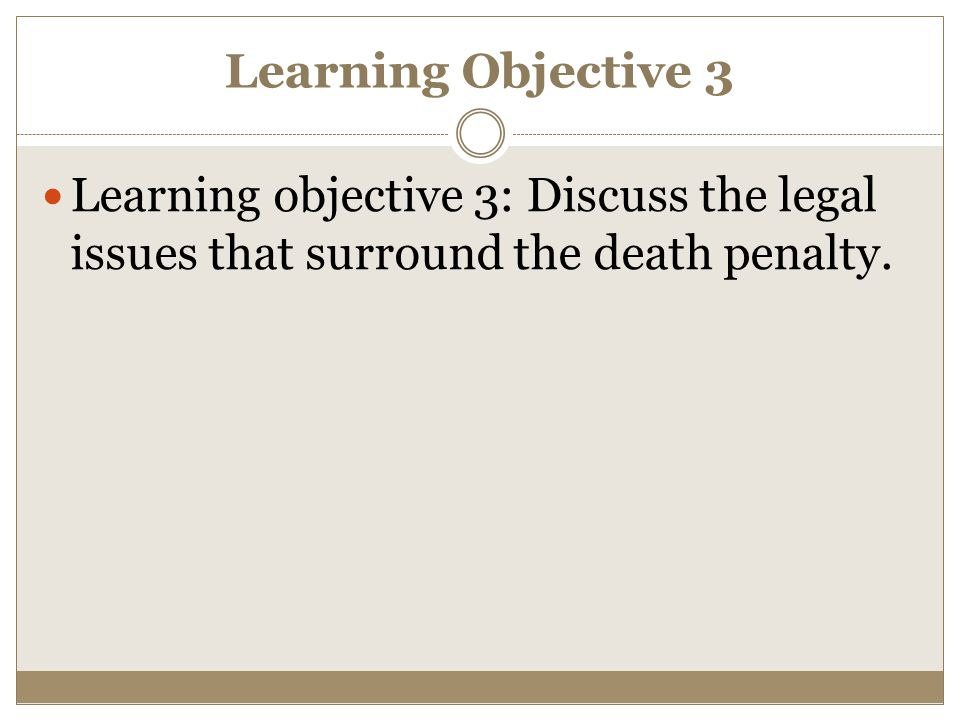 Learning Objective 3 Learning objective 3: Discuss the legal issues that surround the death penalty.