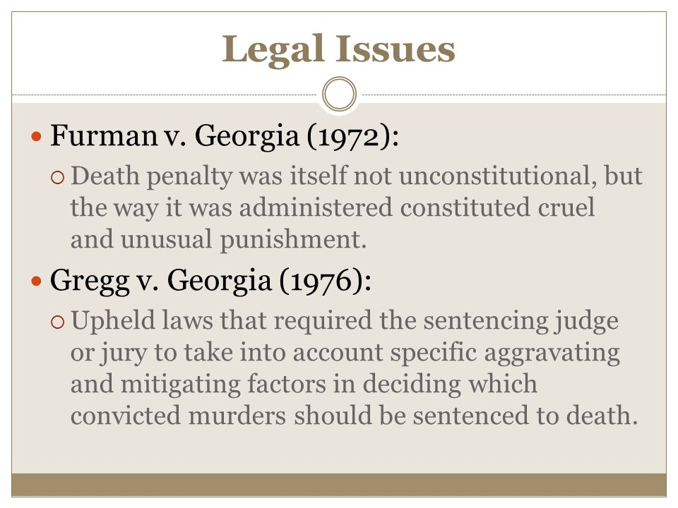 Legal Issues Furman v. Georgia (1972):  Death penalty was itself not unconstitutional, but the way it was administered constituted cruel and unusual