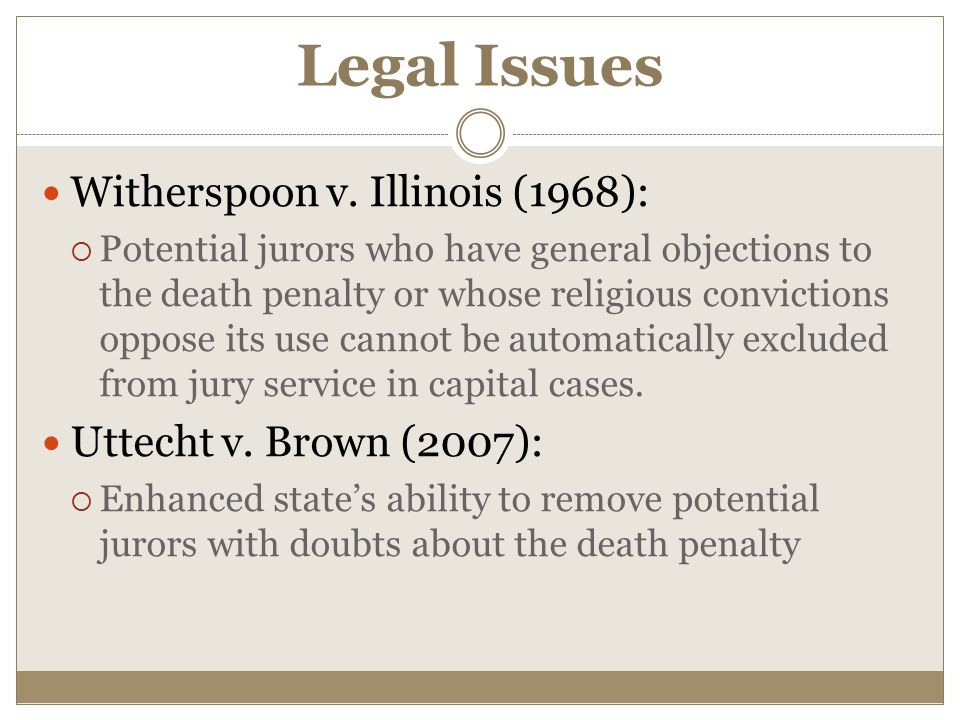 Legal Issues Witherspoon v. Illinois (1968):  Potential jurors who have general objections to the death penalty or whose religious convictions oppose