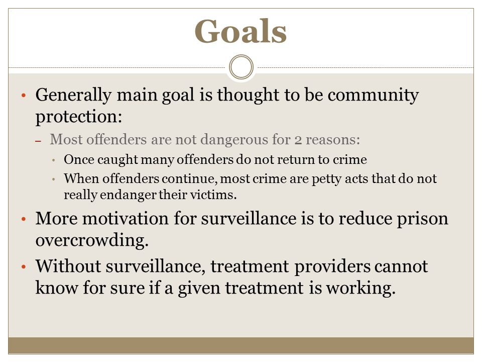 Goals Generally main goal is thought to be community protection: – Most offenders are not dangerous for 2 reasons: Once caught many offenders do not r