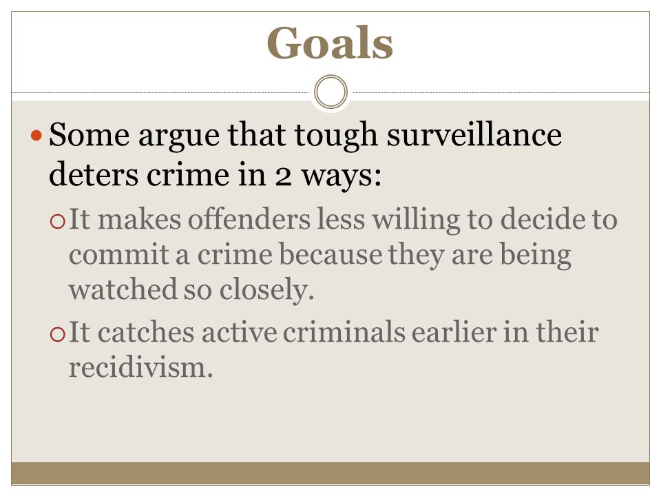 Goals Some argue that tough surveillance deters crime in 2 ways:  It makes offenders less willing to decide to commit a crime because they are being watched so closely.