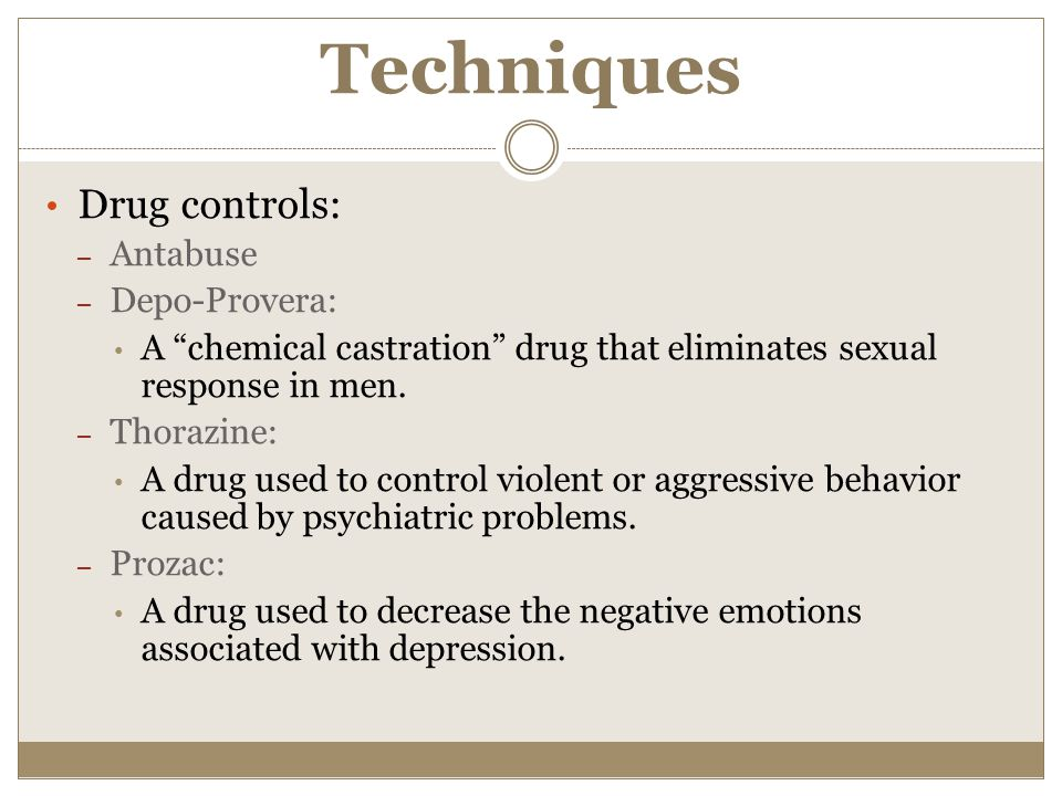 """Techniques Drug controls: – Antabuse – Depo-Provera: A """"chemical castration"""" drug that eliminates sexual response in men. – Thorazine: A drug used to"""