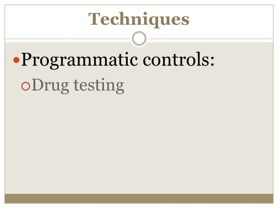 Techniques Programmatic controls:  Drug testing