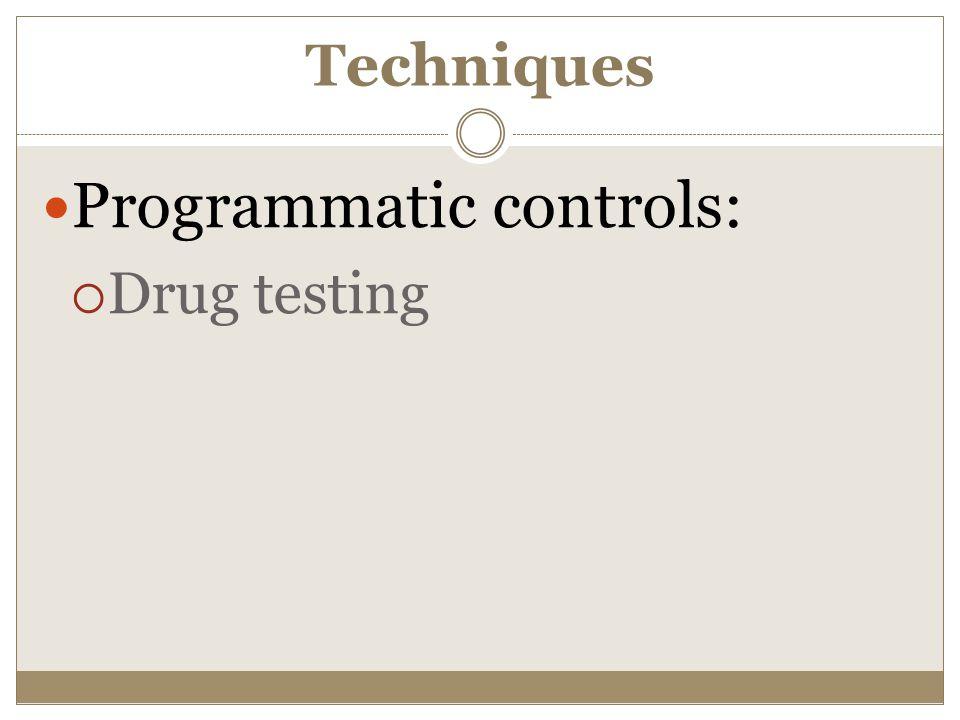 Techniques Programmatic controls:  Drug testing
