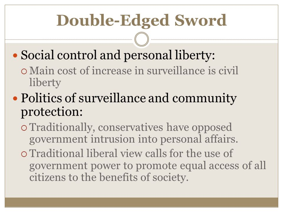 Double-Edged Sword Social control and personal liberty:  Main cost of increase in surveillance is civil liberty Politics of surveillance and community protection:  Traditionally, conservatives have opposed government intrusion into personal affairs.