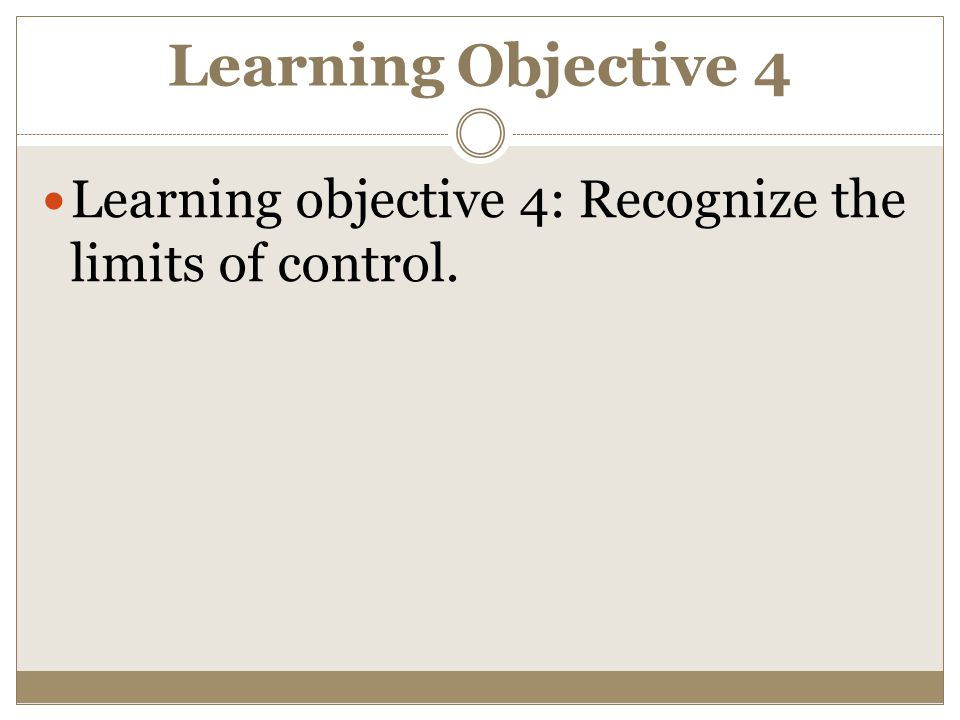 Learning Objective 4 Learning objective 4: Recognize the limits of control.
