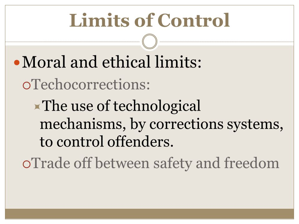 Limits of Control Moral and ethical limits:  Techocorrections:  The use of technological mechanisms, by corrections systems, to control offenders.