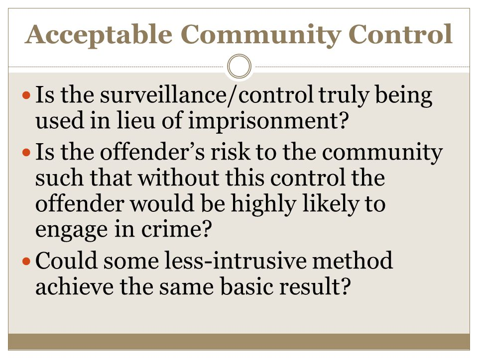 Acceptable Community Control Is the surveillance/control truly being used in lieu of imprisonment? Is the offender's risk to the community such that w